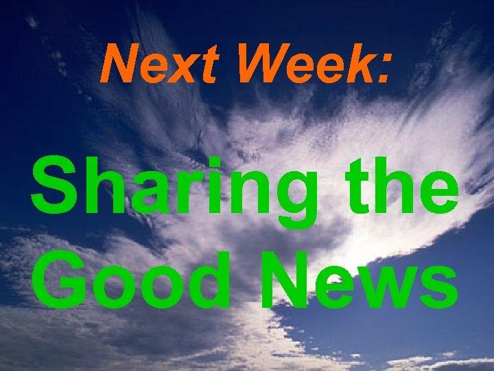 Next Week: Sharing the Good News