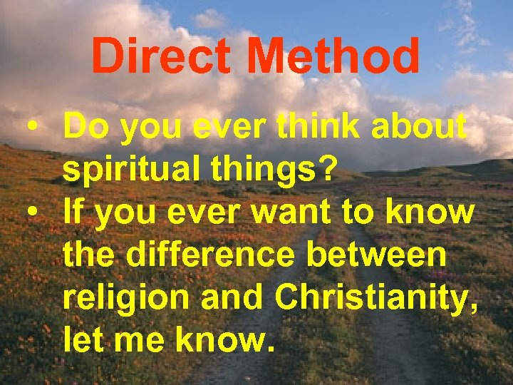 Direct Method • Do you ever think about spiritual things? • If you ever