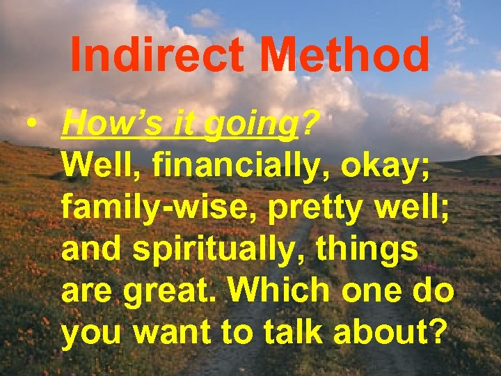 Indirect Method • How's it going? Well, financially, okay; family-wise, pretty well; and spiritually,