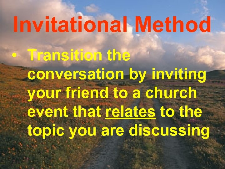 Invitational Method • Transition the conversation by inviting your friend to a church event