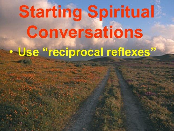 "Starting Spiritual Conversations • Use ""reciprocal reflexes"""