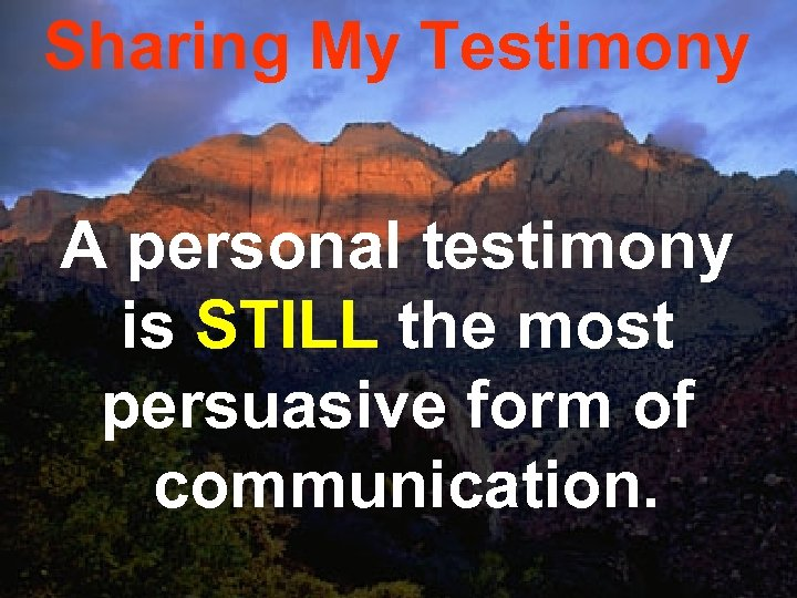 Sharing My Testimony A personal testimony is STILL the most persuasive form of communication.