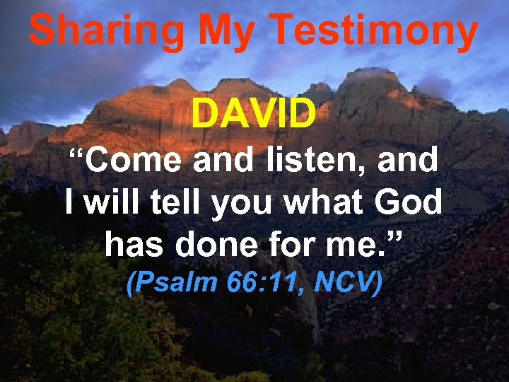 """Sharing My Testimony DAVID """"Come and listen, and I will tell you what God"""