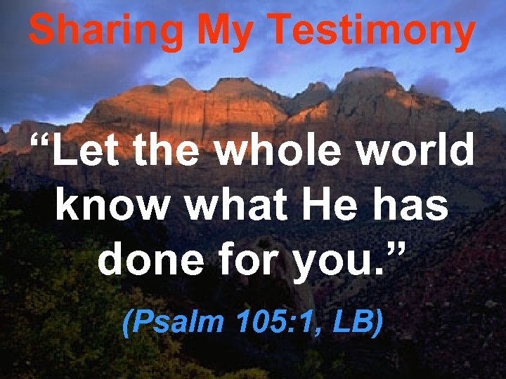 """Sharing My Testimony """"Let the whole world know what He has done for you."""