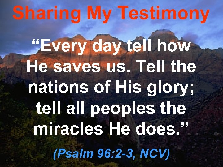 """Sharing My Testimony """"Every day tell how He saves us. Tell the nations of"""