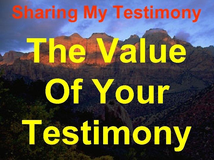 Sharing My Testimony The Value Of Your Testimony