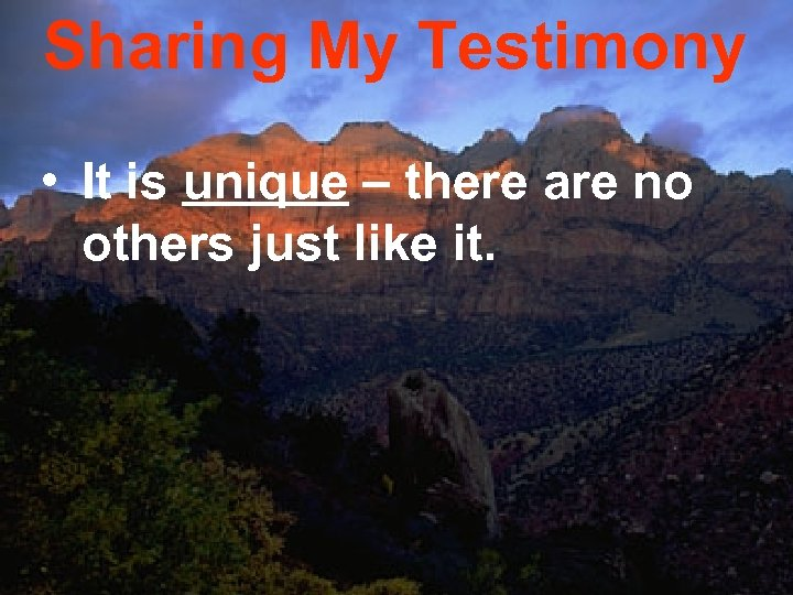 Sharing My Testimony • It is unique – there are no others just like
