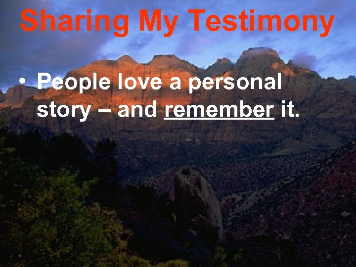 Sharing My Testimony • People love a personal story – and remember it.