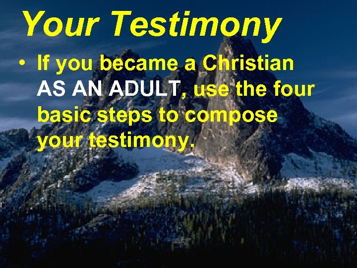 Your Testimony • If you became a Christian AS AN ADULT, use the four