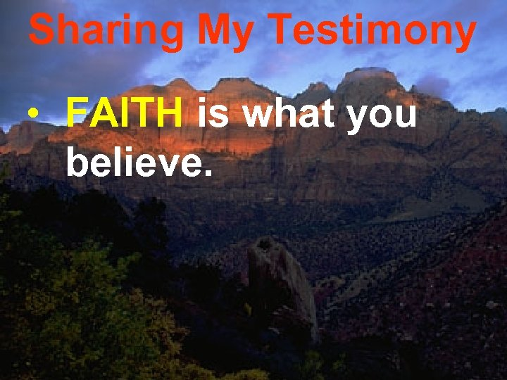 Sharing My Testimony • FAITH is what you believe.