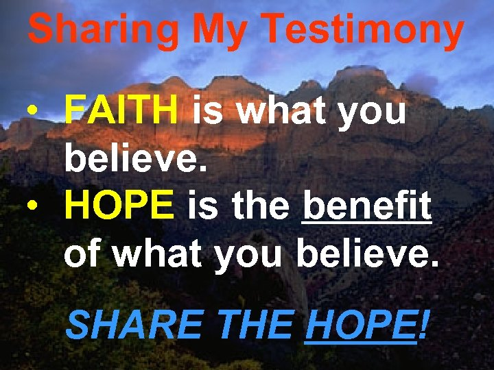 Sharing My Testimony • FAITH is what you believe. • HOPE is the benefit