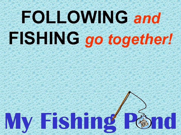 FOLLOWING and FISHING go together! My Fishing Pond