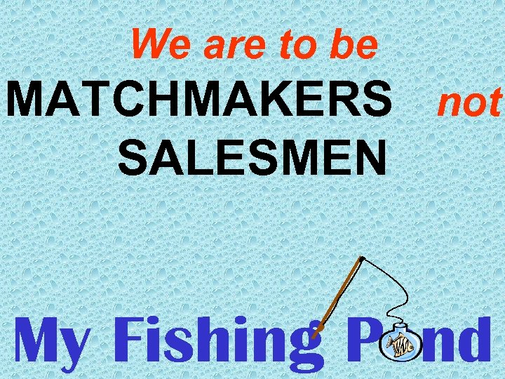 We are to be MATCHMAKERS not SALESMEN My Fishing Pond