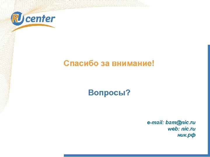 Спасибо за внимание! Вопросы? e-mail: bam@nic. ru web: nic. ru ник. рф