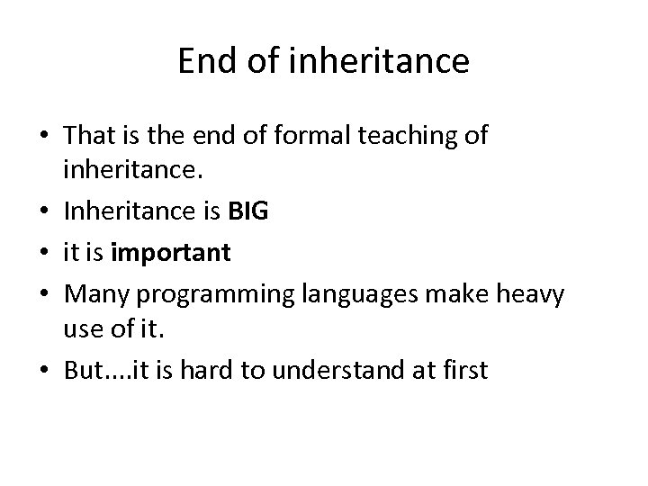 End of inheritance • That is the end of formal teaching of inheritance. •