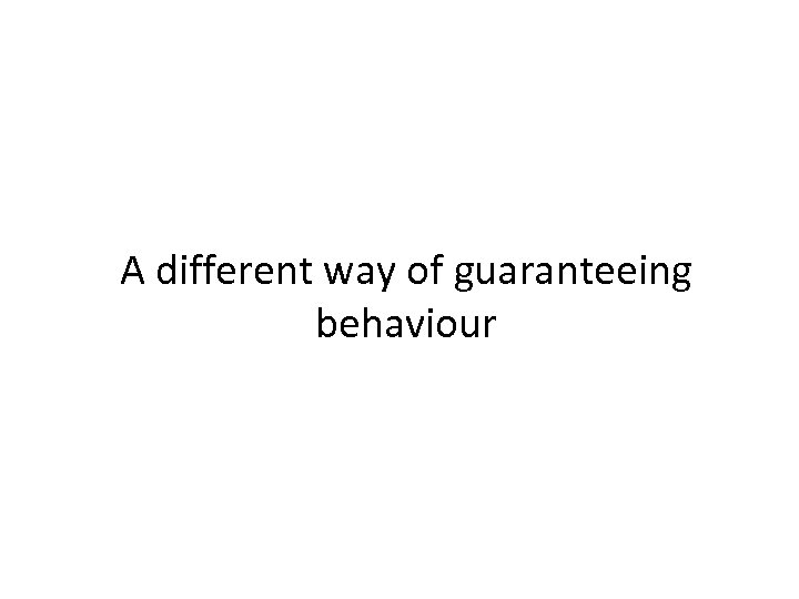A different way of guaranteeing behaviour