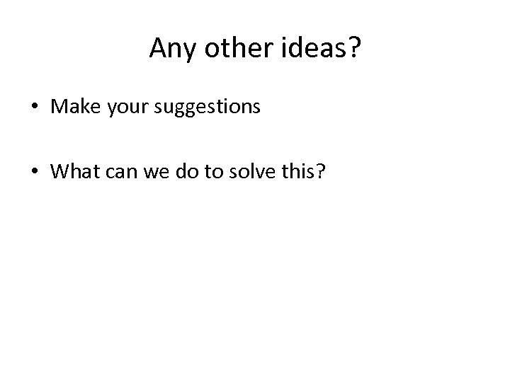 Any other ideas? • Make your suggestions • What can we do to solve