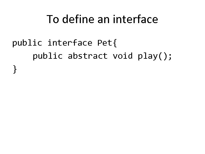 To define an interface public interface Pet{ public abstract void play(); }