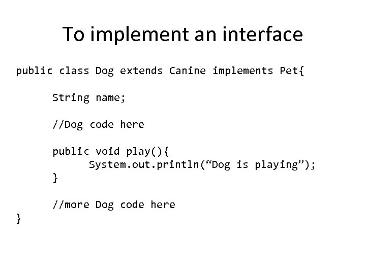 To implement an interface public class Dog extends Canine implements Pet{ String name; //Dog