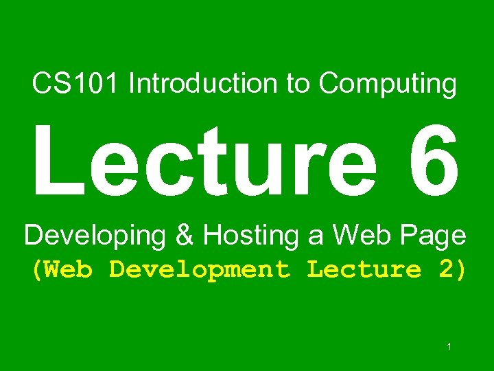CS 101 Introduction to Computing Lecture 6 Developing & Hosting a Web Page (Web