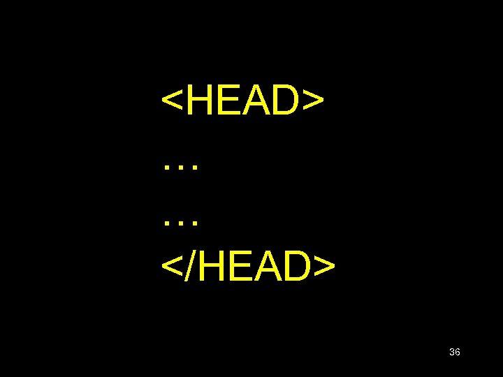 <HEAD> … … </HEAD> 36