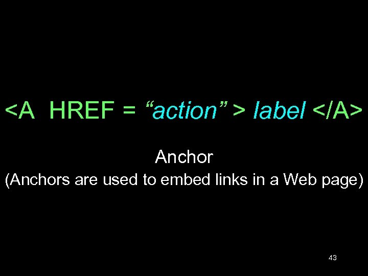 "<A HREF = ""action"" > label </A> Anchor (Anchors are used to embed links"