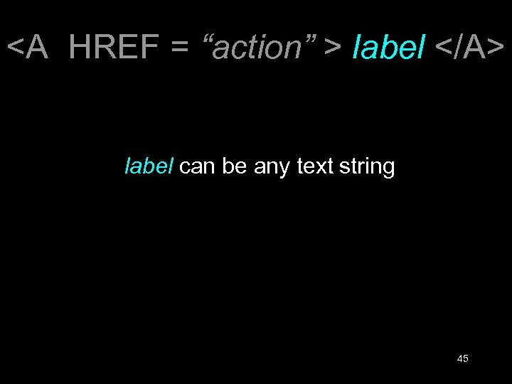 "<A HREF = ""action"" > label </A> label can be any text string 45"