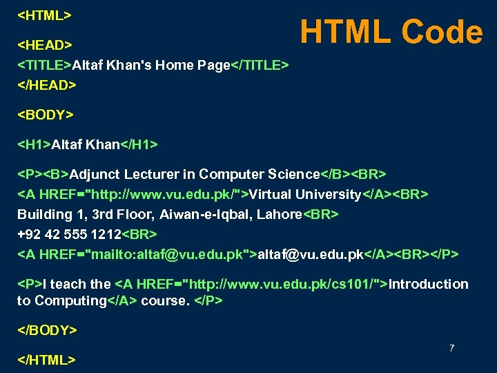 <HTML> <HEAD> <TITLE>Altaf Khan's Home Page</TITLE> </HEAD> HTML Code <BODY> <H 1>Altaf Khan</H 1>