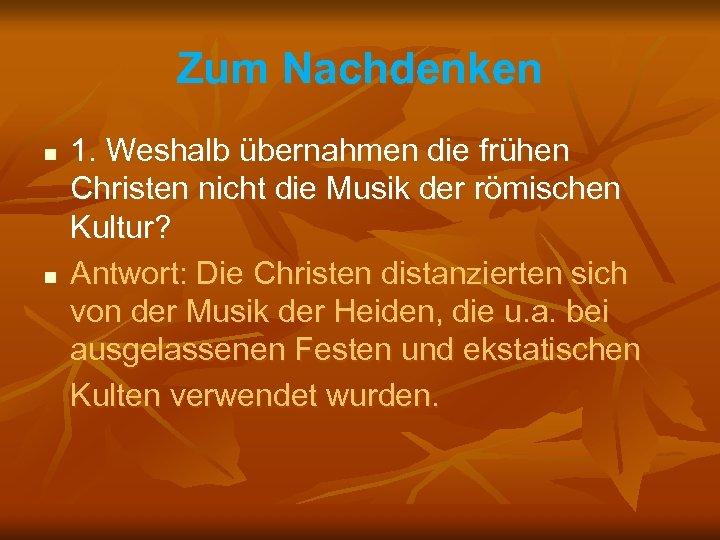 Zum Nachdenken n n 1. Weshalb übernahmen die frühen Christen nicht die Musik der