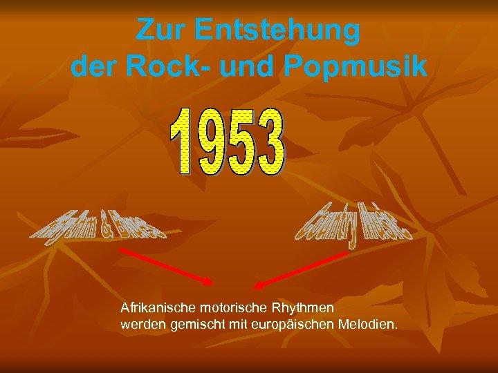 Zur Entstehung der Rock- und Popmusik Afrikanische motorische Rhythmen werden gemischt mit europäischen Melodien.