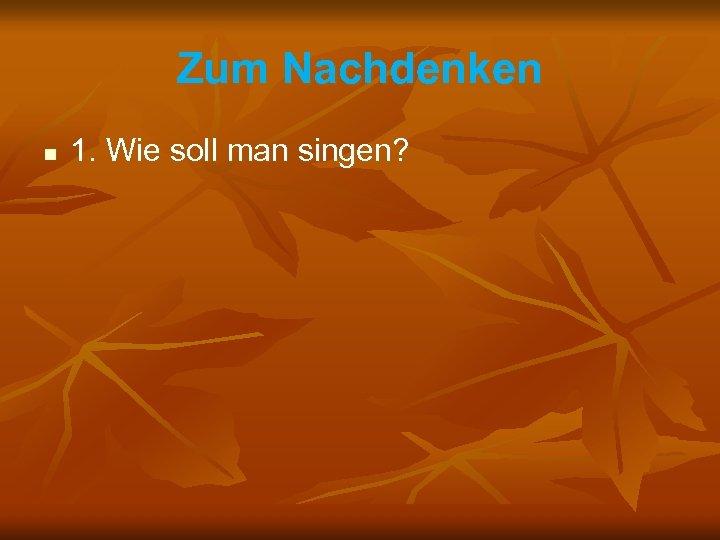 Zum Nachdenken n 1. Wie soll man singen?