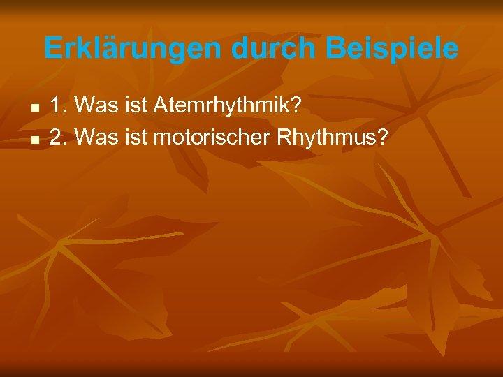 Erklärungen durch Beispiele n n 1. Was ist Atemrhythmik? 2. Was ist motorischer Rhythmus?