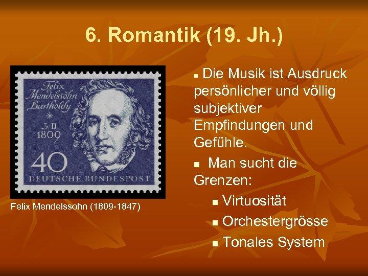 6. Romantik (19. Jh. ) Die Musik ist Ausdruck persönlicher und völlig subjektiver Empfindungen