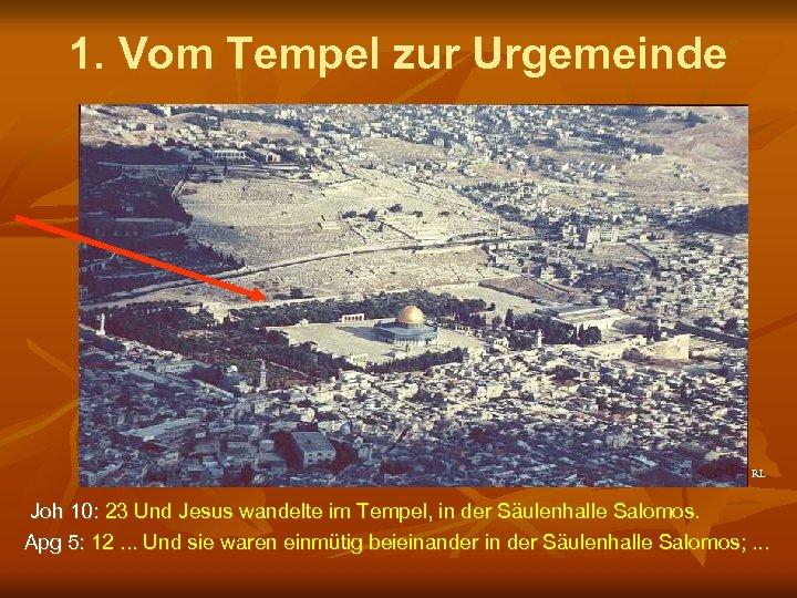 1. Vom Tempel zur Urgemeinde RL Joh 10: 23 Und Jesus wandelte im Tempel,