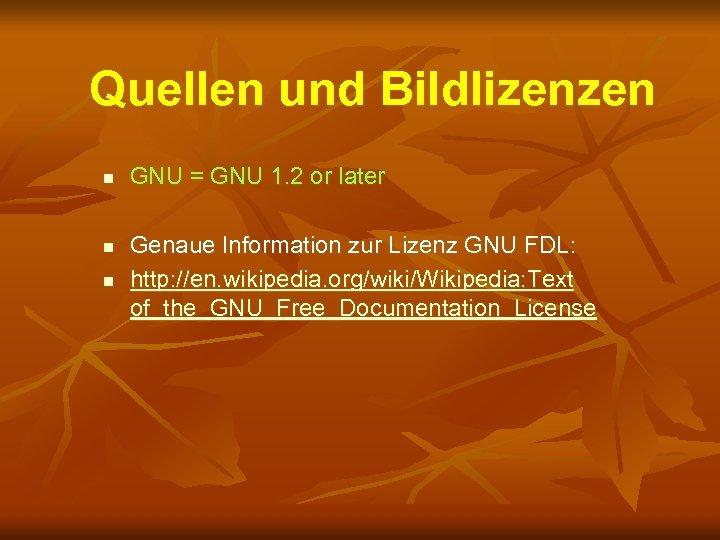 Quellen und Bildlizenzen n GNU = GNU 1. 2 or later Genaue Information zur