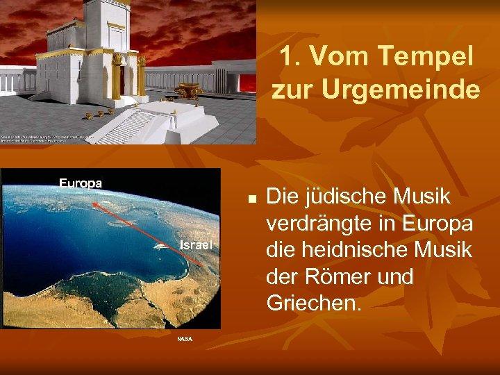 1. Vom Tempel zur Urgemeinde Europa n Israel NASA Die jüdische Musik verdrängte in