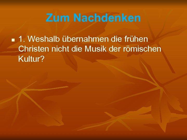 Zum Nachdenken n 1. Weshalb übernahmen die frühen Christen nicht die Musik der römischen