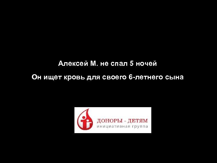 Презентация по креативным концепциям продвижения проекта «Доноры - Детям» Алексей М. не спал 5