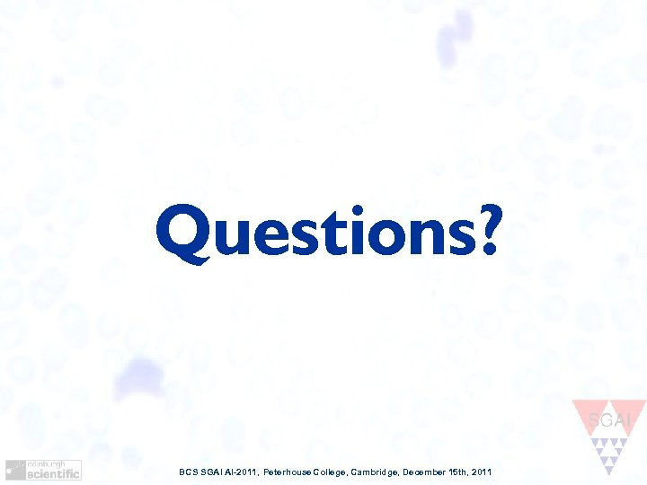 Questions? BCS SGAI AI-2011, Peterhouse College, Cambridge, December 15 th, 2011