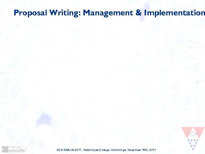 Proposal Writing: Management & Implementation BCS SGAI AI-2011, Peterhouse College, Cambridge, December 15 th,
