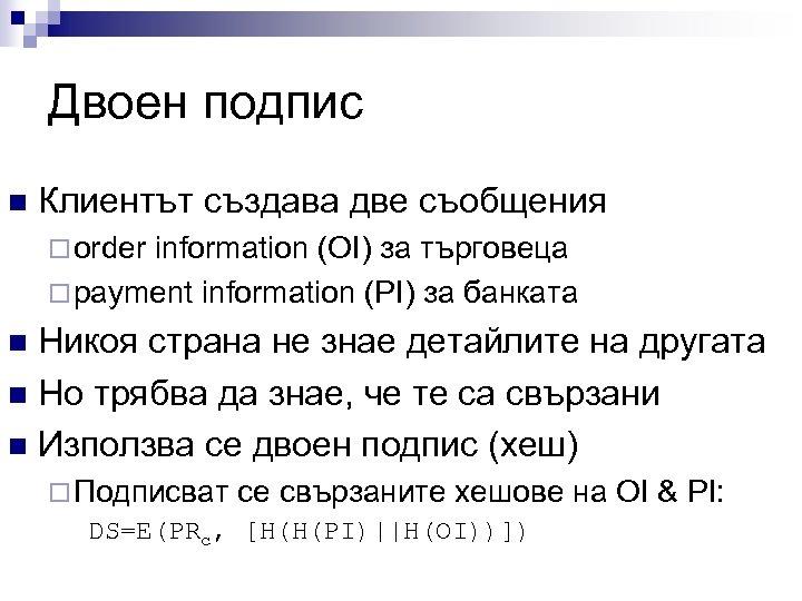 Двоен подпис n Клиентът създава две съобщения ¨ order information (OI) за търговеца ¨