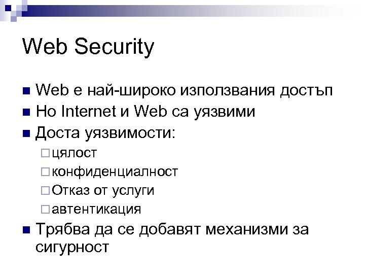 Web Security Web е най-широко използвания достъп n Но Internet и Web са уязвими