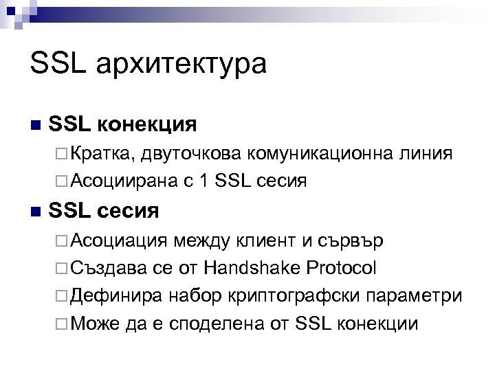 SSL архитектура n SSL конекция ¨ Кратка, двуточкова комуникационна линия ¨ Асоциирана с 1