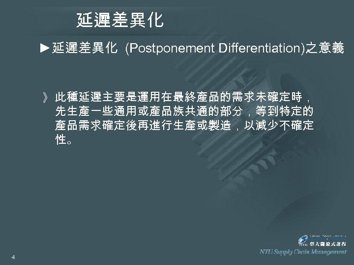 延遲差異化 ►延遲差異化 (Postponement Differentiation)之意義 》 此種延遲主要是運用在最終產品的需求未確定時, 先生產一些通用或產品族共通的部分,等到特定的 產品需求確定後再進行生產或製造,以減少不確定 性。 4