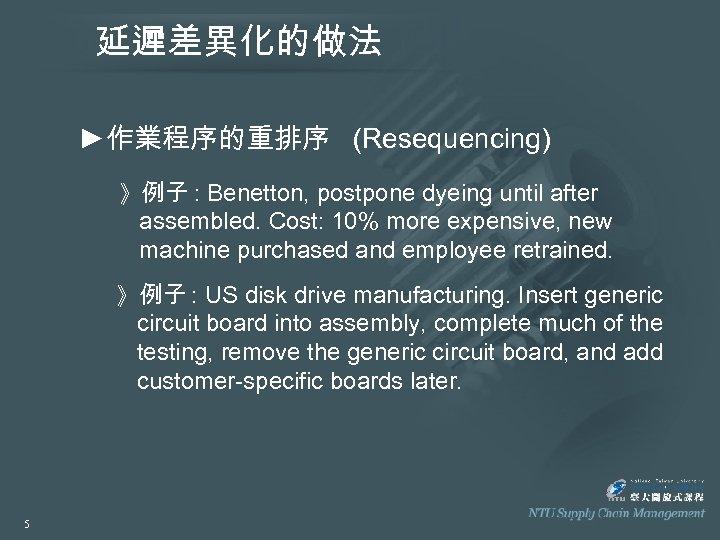 延遲差異化的做法 ►作業程序的重排序 (Resequencing) 》例子 : Benetton, postpone dyeing until after assembled. Cost: 10% more