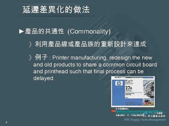 延遲差異化的做法 ►產品的共通性 (Commonality) 》利用產品線或產品族的重新設計來達成 》例子 : Printer manufacturing, redesign the new and old products