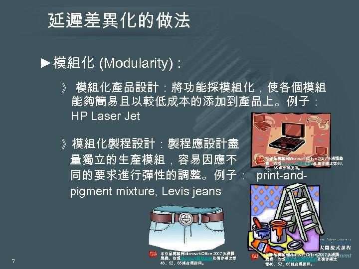 延遲差異化的做法 ►模組化 (Modularity): 》 模組化產品設計:將功能採模組化,使各個模組 能夠簡易且以較低成本的添加到產品上。例子: HP Laser Jet 》模組化製程設計:製程應設計盡 量獨立的生產模組,容易因應不 同的要求進行彈性的調整。例子: print-andpigment mixture,