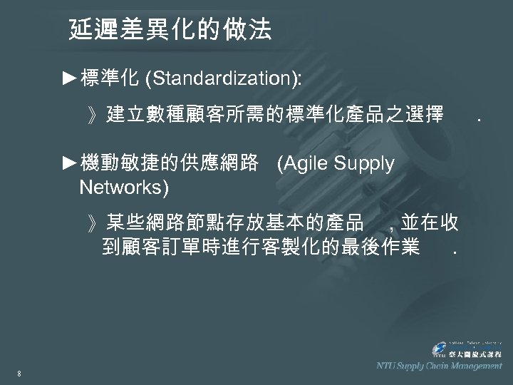 延遲差異化的做法 ►標準化 (Standardization): 》建立數種顧客所需的標準化產品之選擇 ►機動敏捷的供應網路 (Agile Supply Networks) 》某些網路節點存放基本的產品 , 並在收 到顧客訂單時進行客製化的最後作業. 8 .