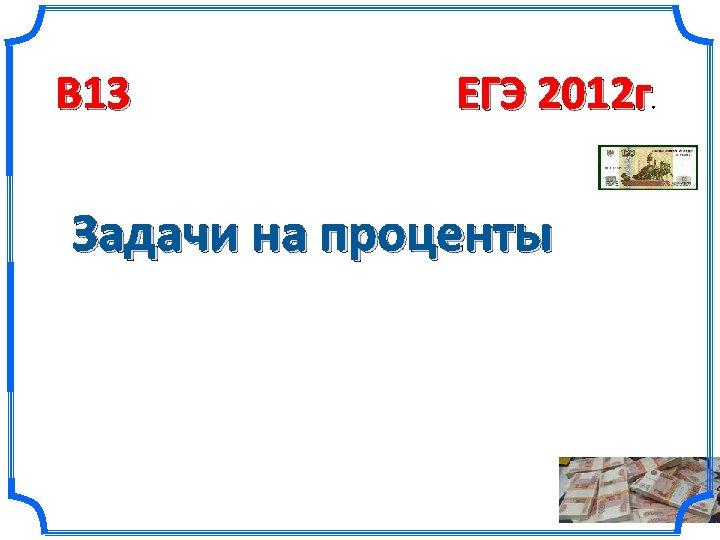 B 13 ЕГЭ 2012 г . Задачи на проценты