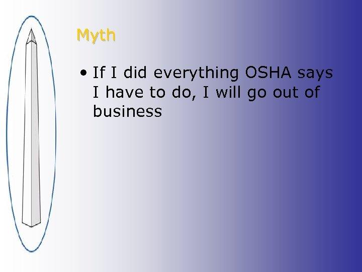 Myth • If I did everything OSHA says I have to do, I will